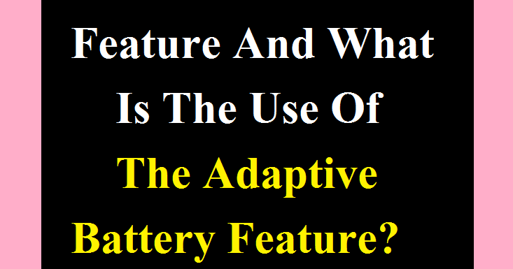 What Is The Adaptive Battery Feature And What Is The Use Of The Adaptive Battery Feature?