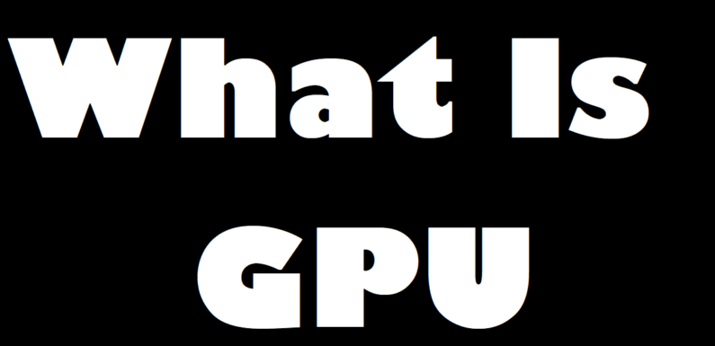 What Is GPU ? What Is The Function Of GPU ?